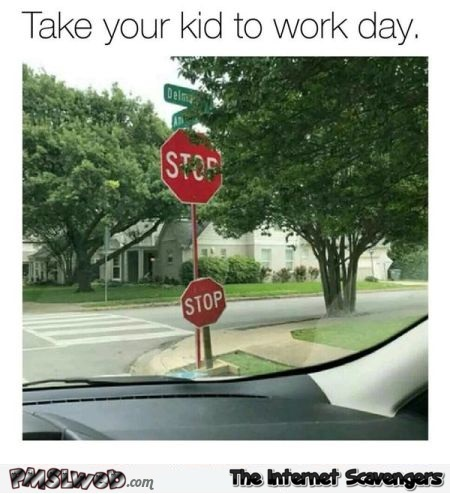 Stop sign take your kid to work day funny meme @PMSLweb.com