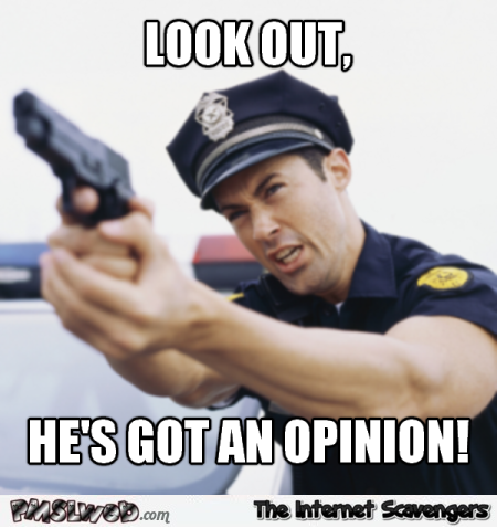 He's got an opinion funny sarcastic meme @PMSLweb.com