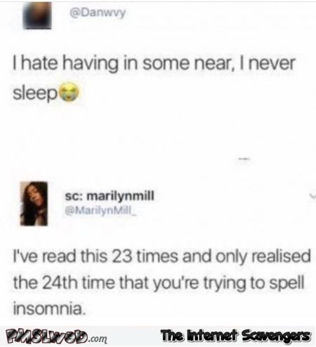 I've just realised that you're trying to spell insomnia funny comment @PMSLweb.com
