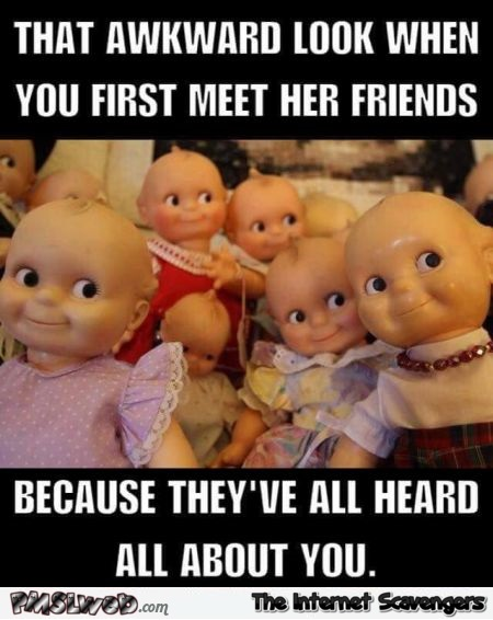 That awkward look when you first meet her friends funny meme @PMSLweb.com
