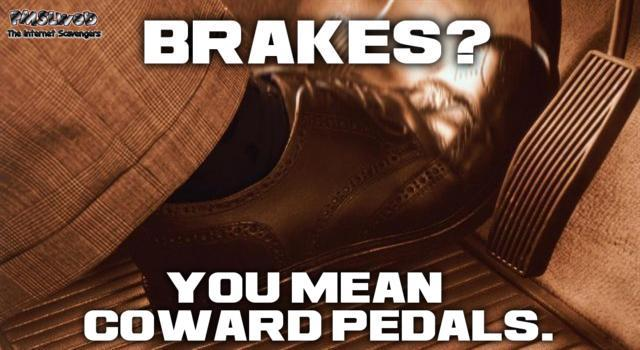 Brakes are coward pedals funny meme - TGIF nonsense collection @PMSLweb.com