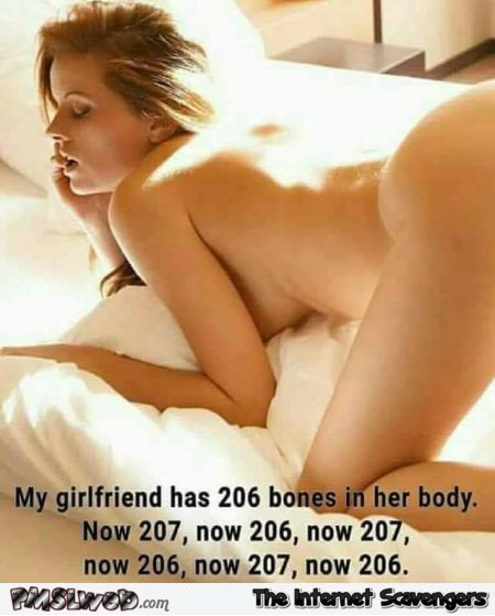 My girlfriend has 206 bones in her body adult humor @PMSLweb.com