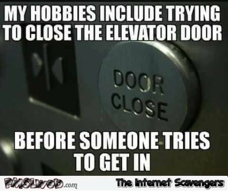 My hobbies include trying to close the elevator door funny meme @PMSLweb.com