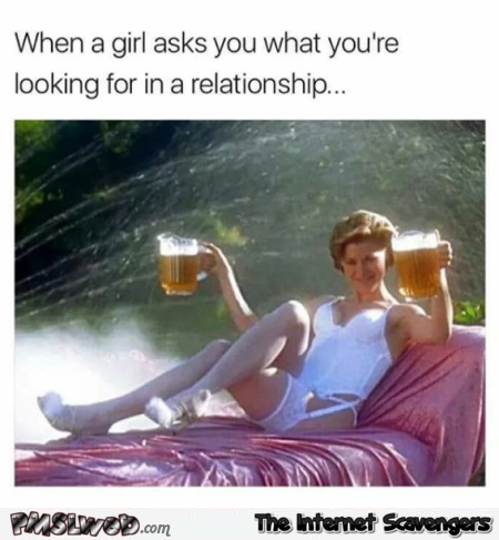 When a girl asks you what you're looking for in a relationship funny meme @PMSLweb.com