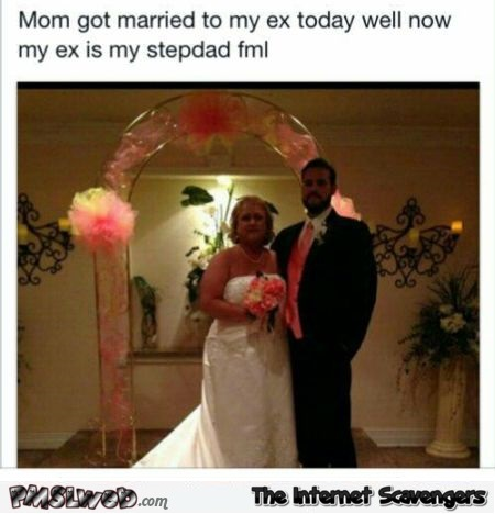 Mom got married to my ex today funny meme @PMSLweb.com