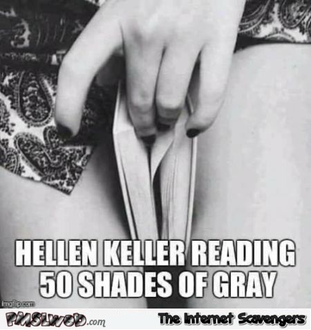 Helen Keller reading 50 shades of gray funny adult meme @PMSLweb.com
