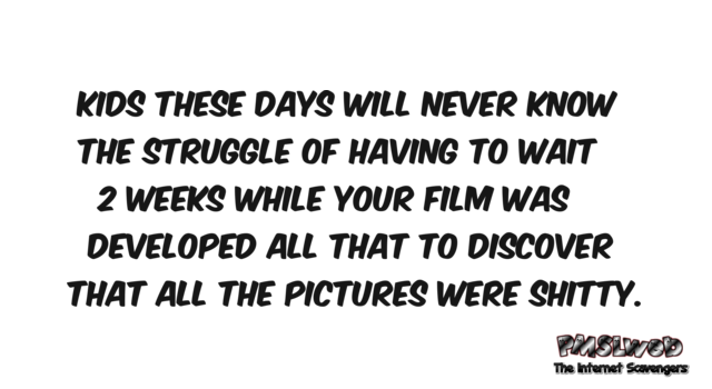 Kids these days will never know the struggle of having your film developed funny quote @PMSLweb.com