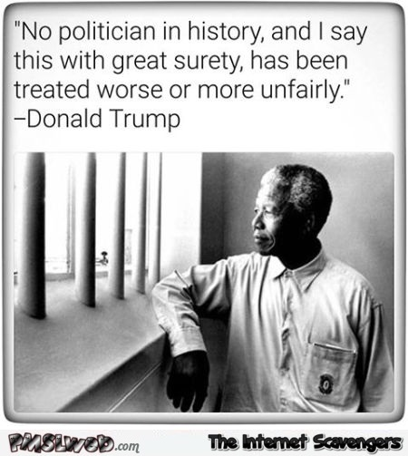 No politician in history has been treated worse than me funny Trump meme @PMSLweb.com