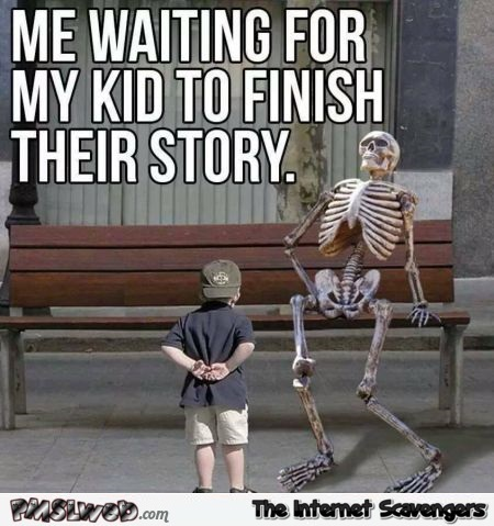 When I'm waiting for my kid to finish their story funny sarcastic meme @PMSLweb.com