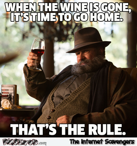 When the wine is gone it's time to go home funny meme - Funny and sarcastic pictures @PMSLweb.com