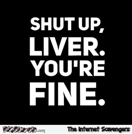 Shut up liver you're fine humor - Chucklesome memes @PMSLweb.com
