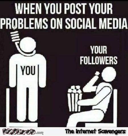 When you post your problems on social media sarcastic meme @PMSLweb.com