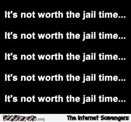 It's not worth the jail time sarcastic humor - Hilarious sarcastic pictures @PMSLweb.com