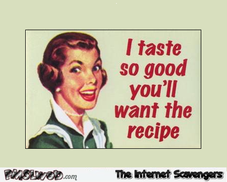 I taste so good you'll want the recipe adult humor @PMSLweb.com