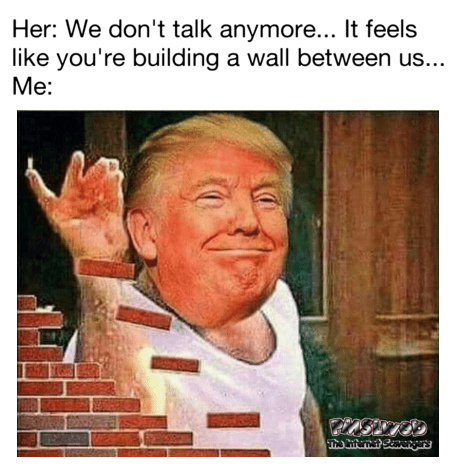 It feels like you're building a wall between us funny meme @PMSLweb.com