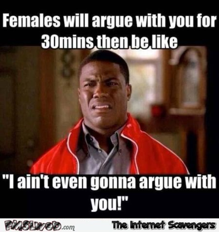Females can argue with you for 30mins funny meme @PMSLweb.com