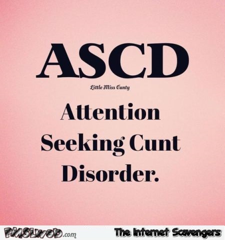Attention seeking cunt disorder sarcastic humor @PMSLweb.com