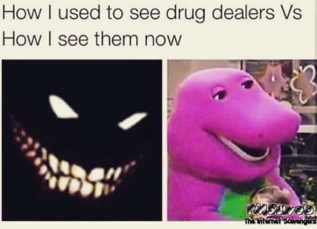 How I used to see drug dealers versus how I see themnow funny meme @PMSLweb.com