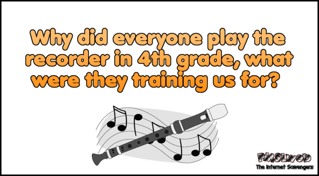 Why did everyone play the recorder in 4th grade funny quote @PMSLweb.com
