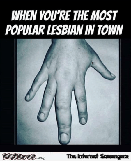 When you're the most popular lesbian in town adult humor @PMSLweb.com