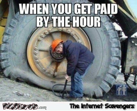 When you get paid by the hour funny meme @PMSLweb.com