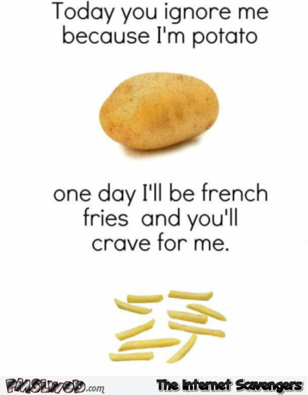 Today you ignore me because I'm a potato funny meme @PMSLweb.com