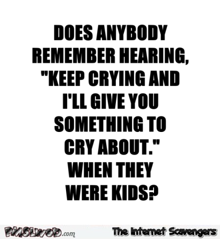Keep crying and i'll give you something to cry about funny quote @PMSLweb.com