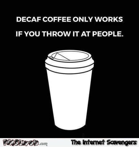 How to make decaf coffee work sarcastic humor - Funny Internet pictures @PMSLweb.com