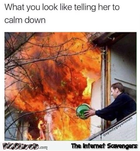 What you look like when you tell her to calm down sarcastic meme @PMSLweb.com
