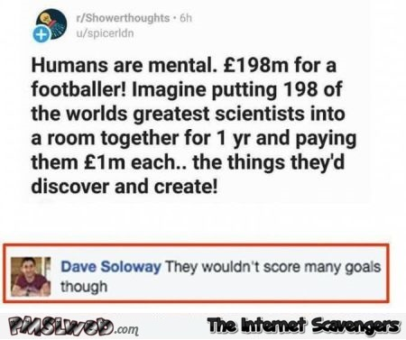 If you gave scientists a footballer's salary funny comment @PMSLweb.com