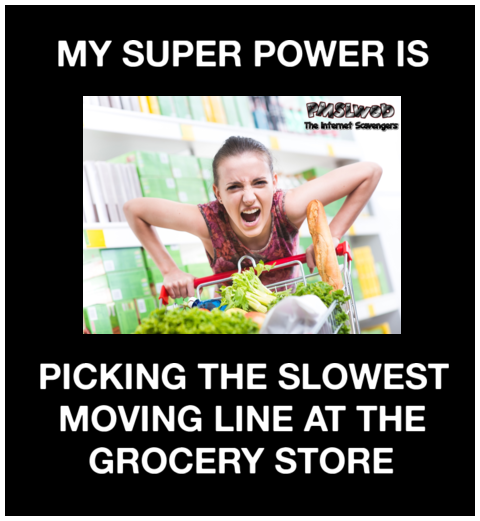 My super power is picking the slowest moving grocery line sarcastic meme @PMSLweb.com