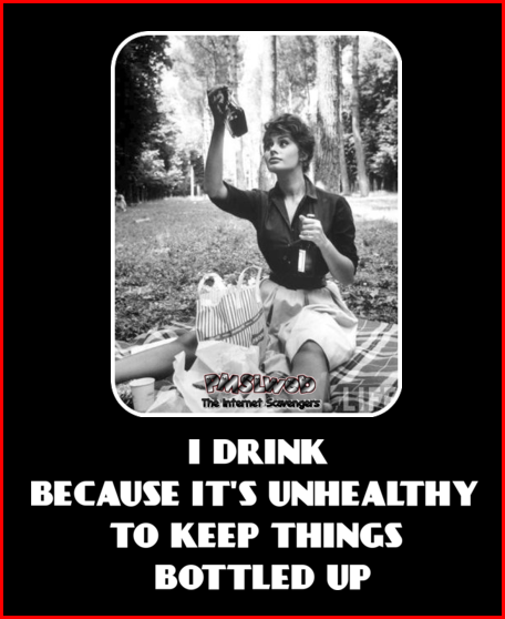 I drink because It's unhealthy to keep things bottled up funny quote @PMSLweb.com