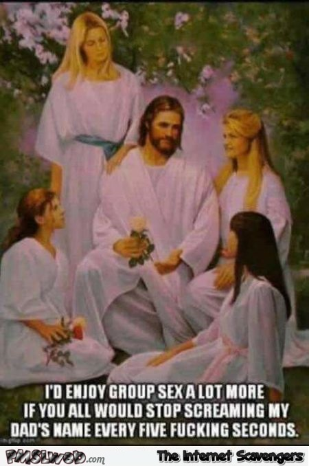 Jesus could enjoy group sex a lot more funny adult meme @PMSLweb.com