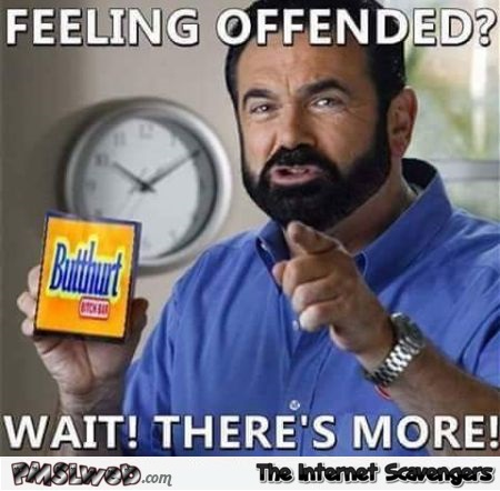 Feeling offended funny sarcastic butthurt meme @PMSLweb.com