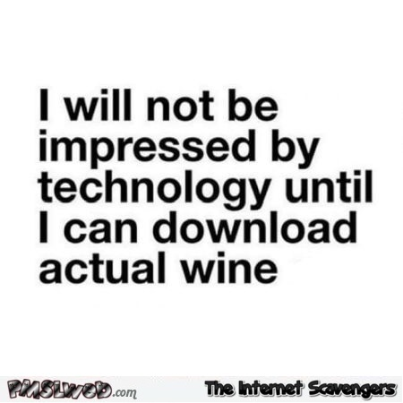 I will not be impressed by technology until I can download actual wine funny quote @PMSLweb.com