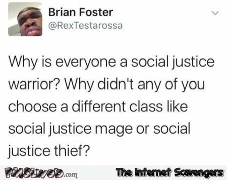 Why is everyone a social justice warrior humor @PMSLweb.com