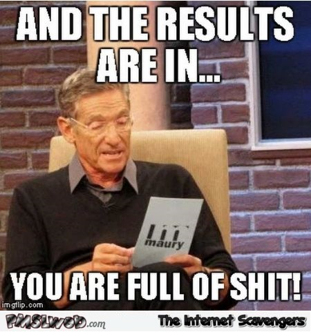 The results are in you are full of shit funny sarcastic meme - Funny Thursday delirium @PMSLweb.com