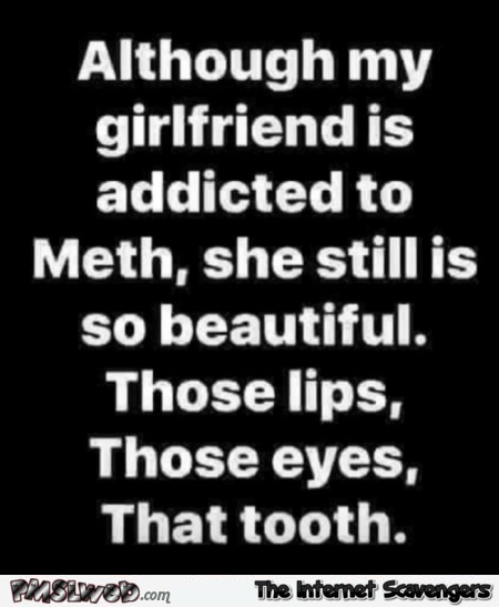 Although my girlfriend is addicted to meth she still is beautiful funny quote @PMSLweb.com