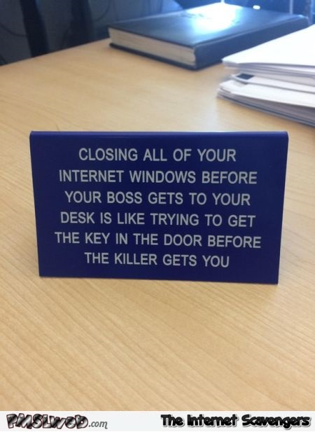 Closing your Internet Windows before your boss gets to your desk funny sign @PMSLweb.com