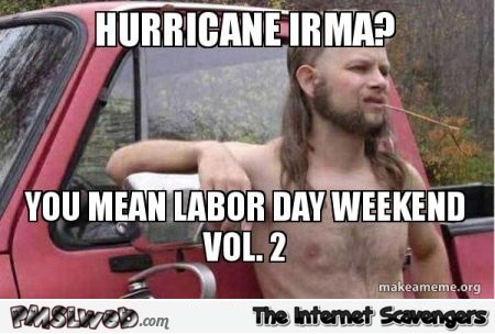 Hurricane Irma is Labor day weekend vol2 funny meme @PMSLweb.com