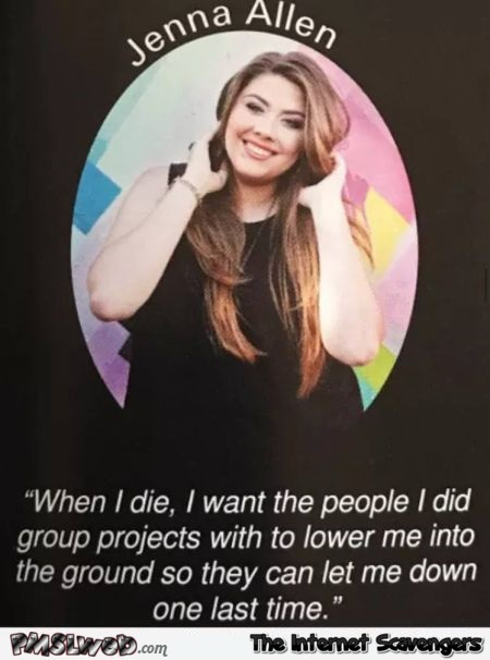 I want people I did school projects with to lower me into the ground funny sarcastic quote @PMSLweb.com