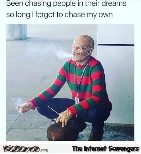 Freddy Krueger has forgotten to chase his dreams funny meme @PMSLweb.com
