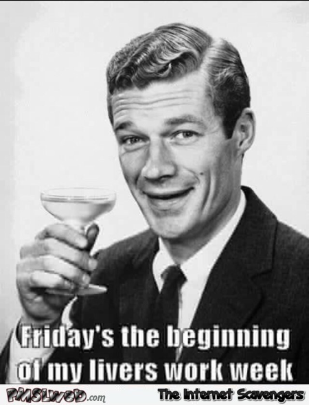 Friday's the beginning of my liver's work week sarcastic meme @PMSLweb.com