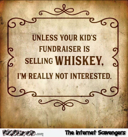 Unless your kid's fundraiser is selling whiskey sarcastic humor