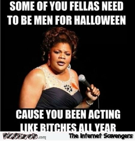 Some of you fellas need to be men for Halloween funny meme @PMSLweb.com