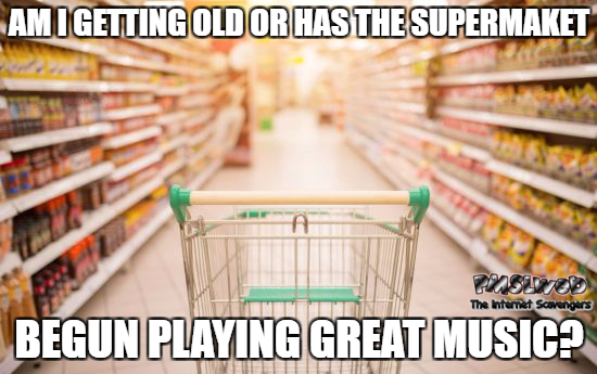 Am I getting old or has the supermarket begun playing great music funny meme @PMSLweb.com
