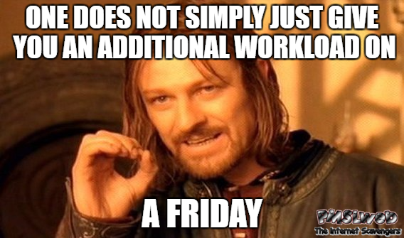 One does not simply just give you an additional workload on a Friday funny meme @PMSLweb.com
