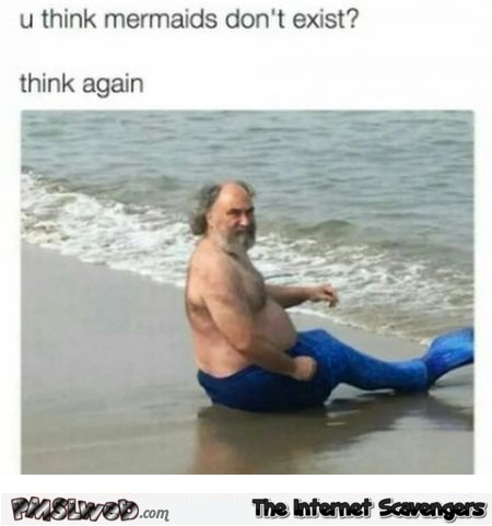 You think mermaids don't exist funny meme @PMSLweb.com