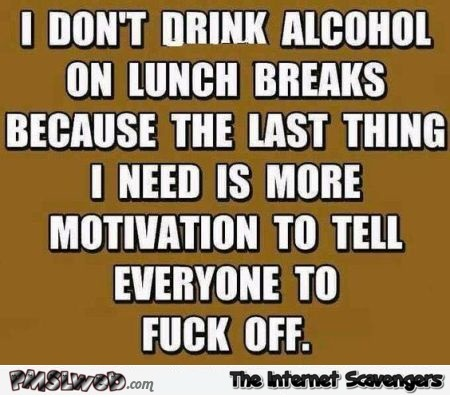 I don't drink alcohol on lunch breaks funny sarcastic quote @PMSLweb.com