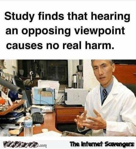 Hearing an opposing viewpoint causes no harm funny meme @PMSLweb.com